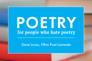 Poetry for People Who Hate Poetry, a column by Ohio Poet Laureate Dave Lucas.